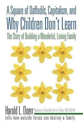 A Square of Daffodils, Capitalism, and Why Children Dont Learn: The Story of Building a Wonderful, Loving Family Harold L Doerr