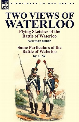 Two Views of Waterloo: Flying Sketches of the Battle of Waterloo & Some Particulars of the Battle of Waterloo  by  Newman Smith
