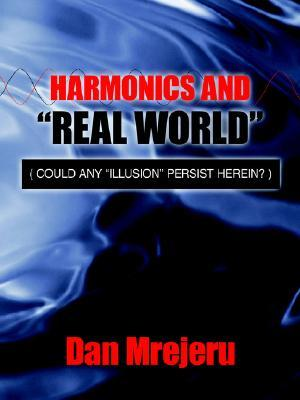 Harmonics and Real World: Could Any Illusion Persist Herein? Dan Mrejeru