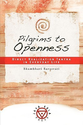 Pilgrims to Openness: Direct Realization Tantra in Everyday Life Shambhavi Sarasvati