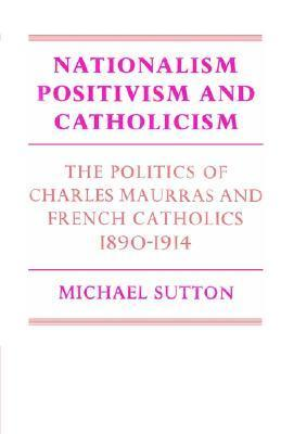 Nationalism, Positivism and Catholicism: The Politics of Charles Maurras and French Catholics 1890 1914 Michael Sutton