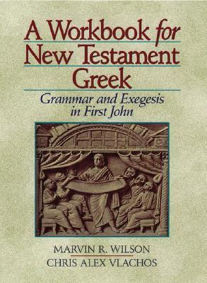 A Workbook for New Testament Greek: Grammar and Exegesis in First John  by  Marvin R. Wilson