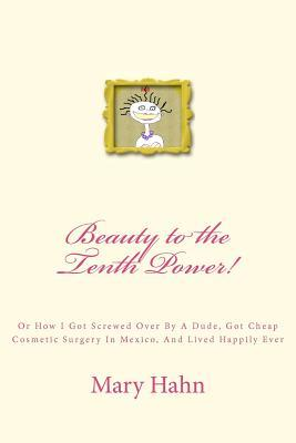 Beauty to the Tenth Power!: Or How I Got Screwed Over a Dude, Got Cheap Cosmetic Surgery in Mexico, and Lived Happily Ever by Mary Hahn