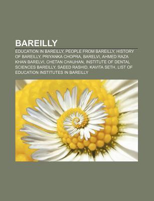 Bareilly: Education in Bareilly, People from Bareilly, History of Bareilly, Priyanka Chopra, Barelvi, Ahmed Raza Khan Barelvi, C Books LLC