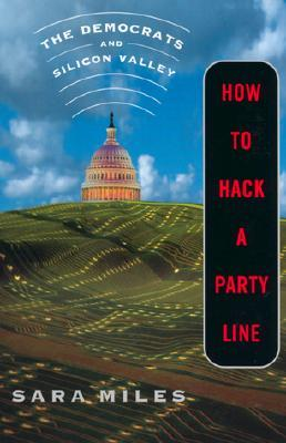 How to Hack a Party Line: The Democrats and Silicon Valley, Updated with a New Afterword  by  Sara  Miles