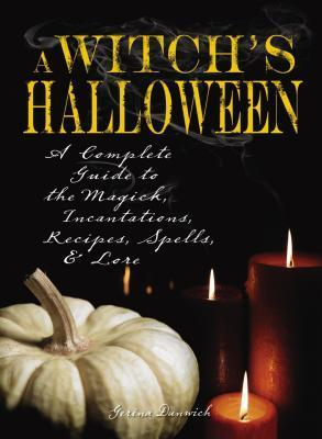 Witchs Halloween: A Complete Guide to the Magick, Incantations, Recipes, Spells, and Lore Gerina Dunwich