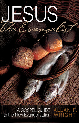 Jesus the Evangelist: A Gospel Guide to the New Evangelization  by  Allan F. Wright
