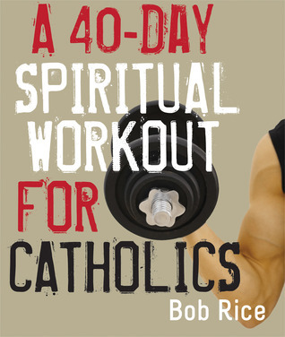 A 40-Day Spiritual Workout for Catholics  by  Bob Rice