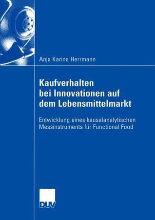 Kaufverhalten Bei Innovationen Auf Dem Lebensmittelmarkt: Entwicklung Eines Kausalanalytischen Messinstruments Fur Functional Food  by  Anja Karina Herrmann