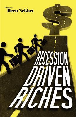 Recession Driven Riches: The Untold Secrets to Creating and Preserving Wealth in the New Economy Heru Nekhet