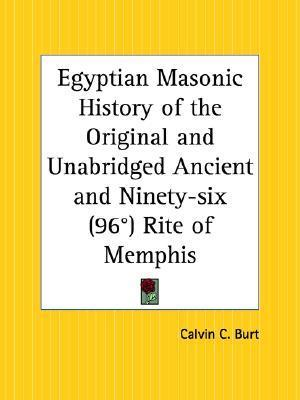 Egyptian Masonic History of the Original and Unabridged Ancient and Ninety-Six 96th Degree Rite of Memphis  by  Calvin C. Burt
