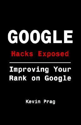 Google Hacks Exposed: Improving Your Rank on Google  by  Kevin Prag