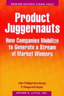 Product Juggernauts: How Companies Mobilize to Generate a Stream of Market Winners  by  Jean-Philippe Deschamps