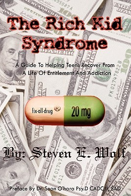 The Rich Kid Syndrome: A Guide To Helping Teens To Recover From A Life Of Entitlement And Addiction  by  Steven E. Wolf