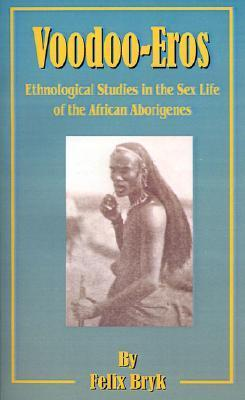 Voodoo-Eros: Ethnological Studies in the Sex-Life of the African Aborigines  by  Felix Bryk