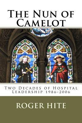 The Nun of Camelot: Twenty-Year of Hospital Leadership 1986-2006  by  Roger W. Hite