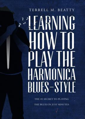 Learning How to Play the Harmonica Blues-Style: The #1 Secret to Playing the Blues in Just Minutes Terrell M. Beatty