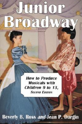 Junior Broadway: How to Produce Musicals with Children 9 to 13  by  Beverly B. Ross