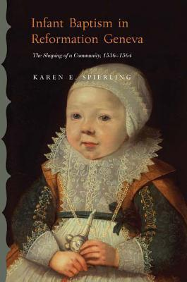 Infant Baptism in Reformation Geneva: The Shaping of a Community, 1536-1564  by  Karen E. Spierling