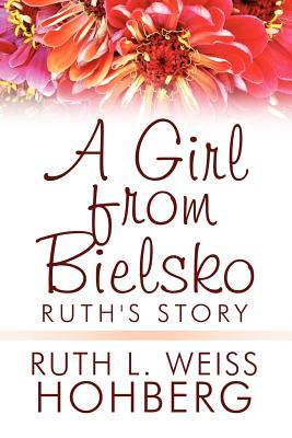 A Girl from Bielsko: Ruths Story  by  Ruth L. Weiss Hohberg