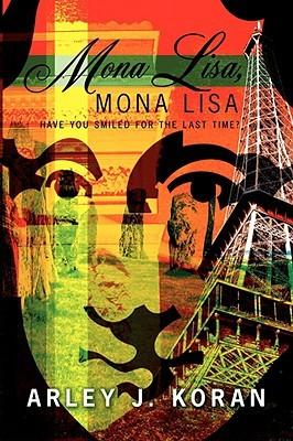 Mona Lisa, Mona Lisa: Have You Smiled for the Last Time? Arley J. Koran