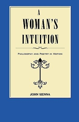 A Womans Intuition: Philosophy and Poetry in Motion John Sienna