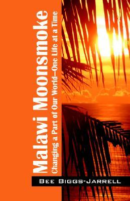 Malawi Moonsmoke: Changing a Part of Our World -- One Life at a Time  by  Bee Biggs-jarrell