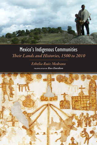 Mexicos Indigenous Communities: Their Lands and Histories, 1500-2010 Ethelia Ruiz Medrano
