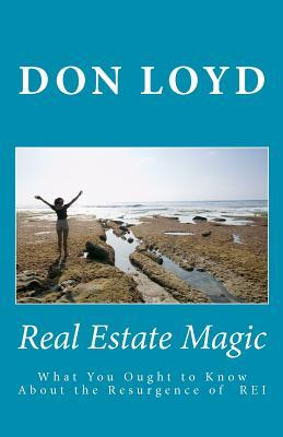 Real Estate Magic: What You Ought to Know about the Resurgence of Real Estate Investing Don Loyd