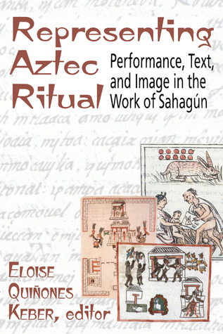 Representing Aztec Ritual: Performance, Text, and Image in the Work of Sahagun Eloise Quinones Keber