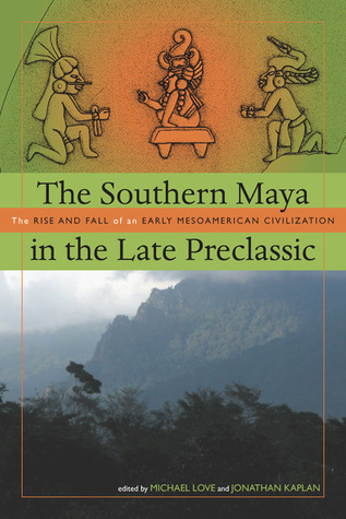 The Southern Maya in the Late Preclassic: The Rise and Fall of an Early Mesoamerican Civilization Michael Love