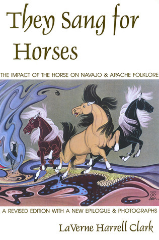 They Sang for Horses: The Impact of the Horse on Navajo and Apache Folklore  by  LaVerne Harrell Clark
