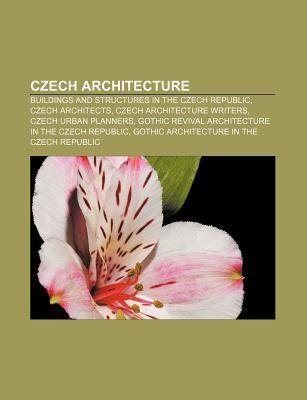 Czech Architecture: Buildings and Structures in the Czech Republic, Czech Architects, Czech Architecture Writers, Czech Urban Planners  by  Books LLC