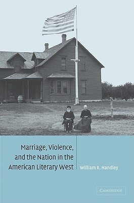 Marriage, Violence and the Nation in the American Literary West William R. Handley