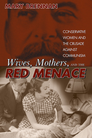 Wives, Mothers, and the Red Menace: Conservative Women and the Crusade against Communism  by  Mary C. Brennan
