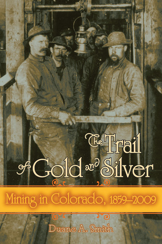 The Trail Of Gold And Silver: Mining In Colorado, 1859 2009 Duane A. Smith
