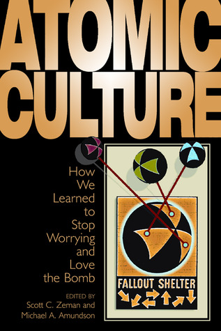 Atomic Culture: How We Learned To Stop Worrying And Love The Bomb  by  Scott C. Zeman