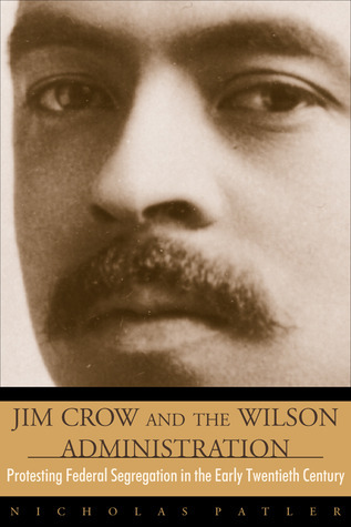 Jim Crow and the Wilson Administration: Protesting Federal Segregation in the Early Twentieth Century Nicholas Patler