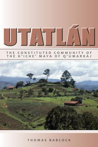 Utatlán: The Constituted Community of the Kiche Maya of Qumarkaj Thomas F. Babcock