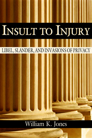 Insult to Injury: Libel, Slander and Invasions of Privacy William K. Jones