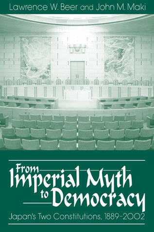 From Imperial Myth to Democracy: Japans Two Constitutions, 1889-2002 Lawrence Ward Beer