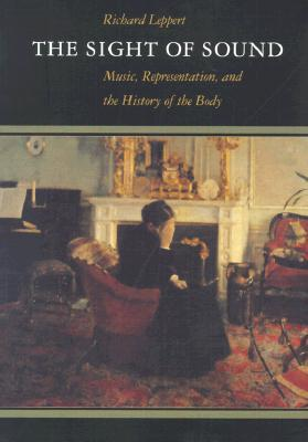 The Sight of Sound: Music, Representation, and the History of the Body Richard Leppert
