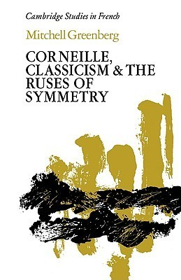 Corneille, Classicism and the Ruses of Symmetry Mitchell  Greenberg