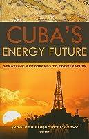 Cubas Energy Future: Strategic Approaches to Cooperation Jonathan Benjamin-Alvarado