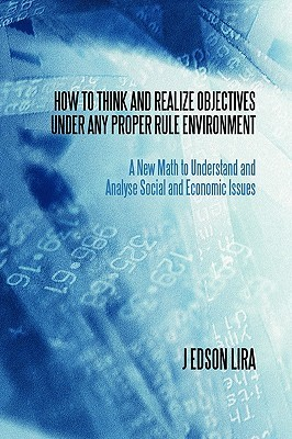 How to Think and Realize Objectives Under Any Proper Rule Environment: A New Math to Understand and Analyse Social and Economic Issues  by  J Edson Lira