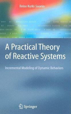 A Practical Theory Of Reactive Systems: Incremental Modeling Of Dynamic Behaviors (Texts In Theoretical Computer Science. An Eatcs Series) R. Kurki-Suonio