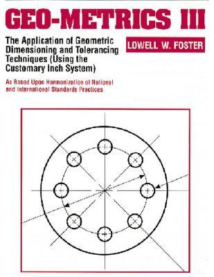 Geo-Metrics III: The Application of Geometric Dimensioning and Tolerancing Techniques  by  Lowell W. Foster