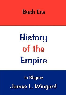 History of the Bush Era Empire in Rhyme James L. Wingard