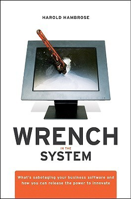 Wrench in the System: Whats Sabotaging Your Business Software and How You Can Release the Power to Innovate  by  H. Hambrose