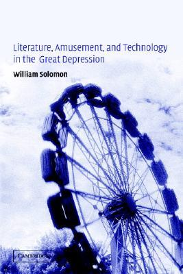 Literature, Amusement, and Technology in the Great Depression William Solomon